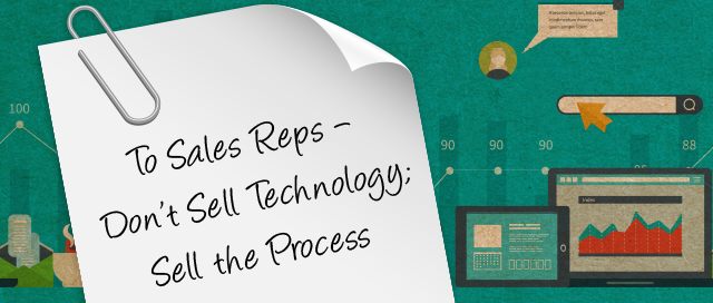Guest Post: Note to Sales Reps – Don't Sell Technology, Sell the Process!